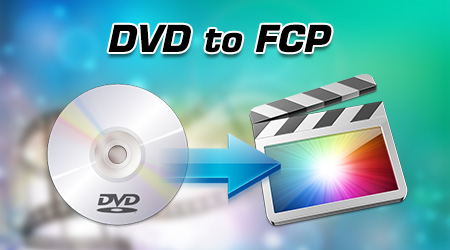 Rip and Import DVD to Final Cut Pro 6/7/X